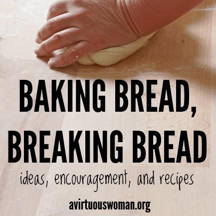 Baking Bread, Breaking Bread @ AVirtuousWoman.org