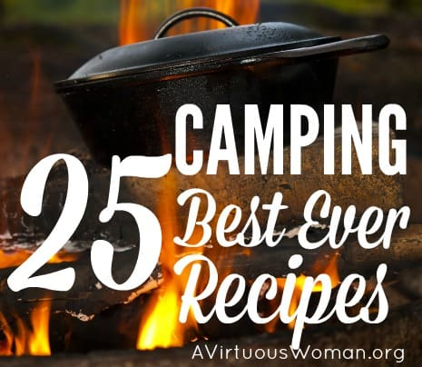 25 Best Ever Camping Recipes @ AVirtuousWoman.org