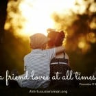 A friend loves at all times. Proverbs 17:17 @ AVirtuousWoman.org