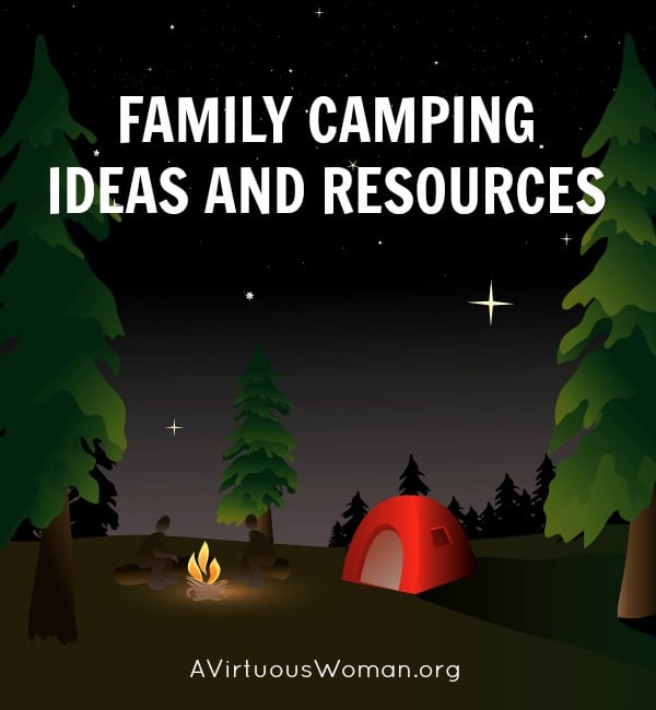 Family Camping Ideas and Resources @ AVirtuousWoman.org