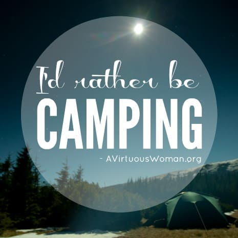 I'd rather be camping.... Resources for your family camp outs @ AVirtuousWoman.org
