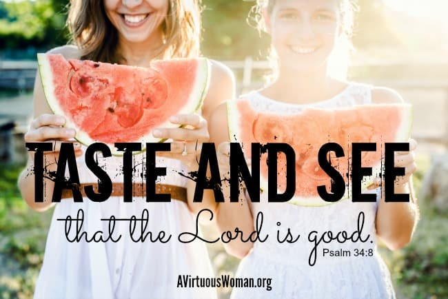 Taste and see that the Lord is good. Psalm 34:8 @ AVirtuousWoman.org