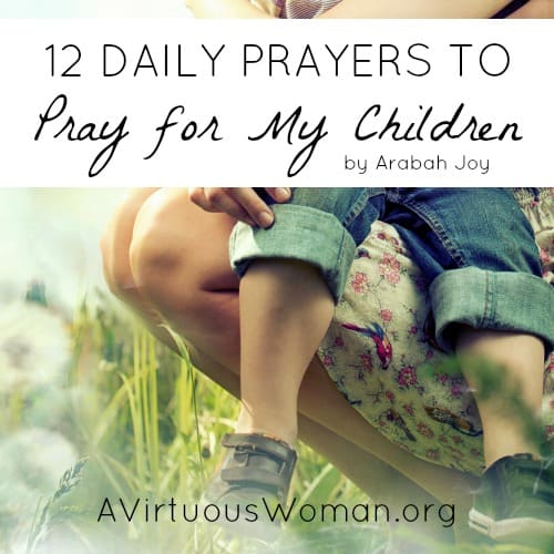 12 Daily Prayers to Pray for My Children by Arabah Joy @ AVirtuousWoman.org