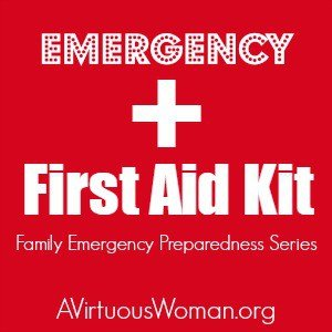 Is your family prepared? Learn how to create a Family Home Emergency First Aid Kit @ AVirtuousWoman.org