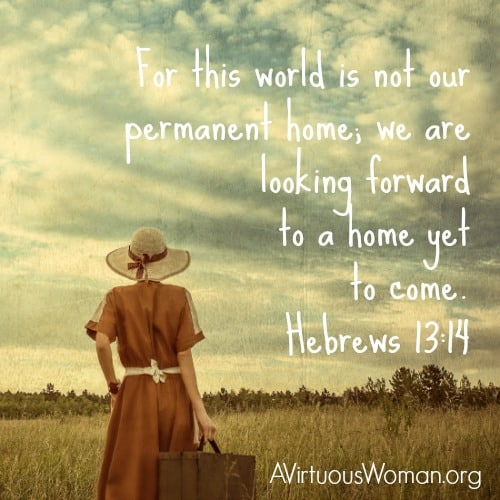 For this world is not our permanent home; we are looking forward to a home yet to come. Hebrews 13:14 NLT @ AVirtuousWoman.org