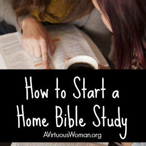 How to Start a Home Bible Study @ AVirtuousWoman.org