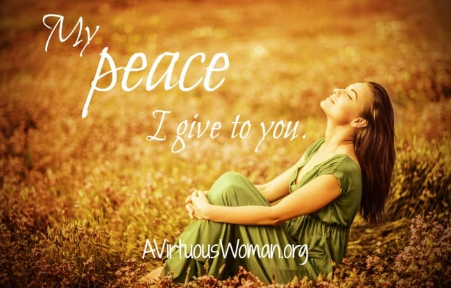 My peace I give you. John 14:27 @ AVirtuousWoman.org