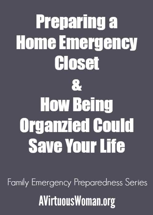 Preparing a Home Emergency Closet & How Being Organized Could Save Your Life @ AVirtuousWoman.org