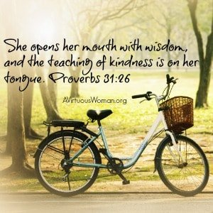 She opens her mouth with wisdom, and the teaching of kindness is on her tongue. Proverbs 31:26 @ AVirtuousWoman.org