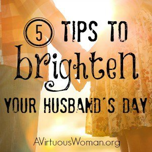 5 Tips to Brighten Your Husbands Day @ AVirtuousWoman.org