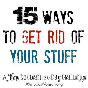 15 Ways to Get Rid of Your Stuff @ AVirtuousWoman.org #atimetoclean #declutter #clutter
