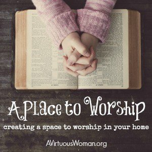 A Place to Worship: Creating a special place in your home for worship. @ AVirtuousWoman.org #ATimeToClean