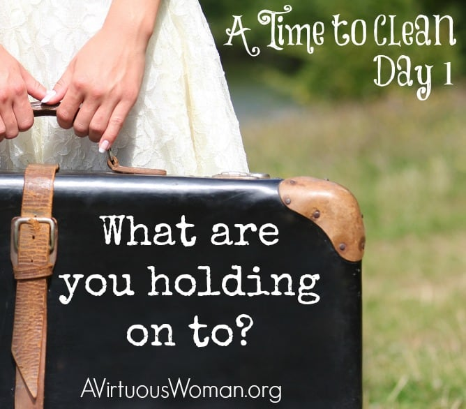 What are you holding on to? {A Time to Clean: 30 Day Challenge} @ AVirtousWoman.org #atimetoclean