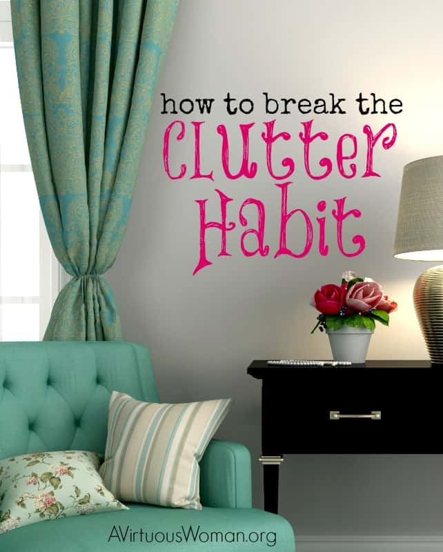 How to Break the Clutter Habit @ AVirtuousWoman.org #ATimeToClean