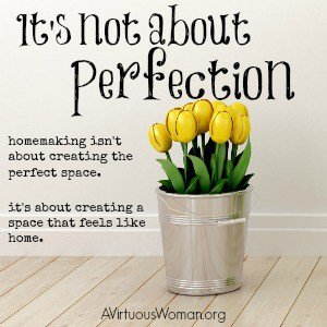 Homemaking isn't about creating the perfect space. It's about creating a space that feels like home. @ AVirtuousWoman.org #ATimeToClean