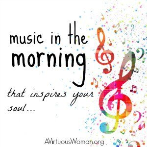 Waking up to music that inspires your soul can help set the right tone for the day. @ AVirtuousWoman.org