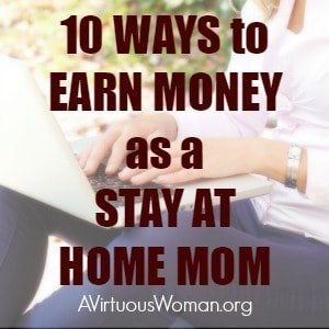 10 Ways to Make Money as a Stay at Home Mom @ AVirtuousWoman.org #sahm #wahm