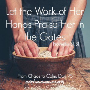 Let the Work of Her Hands Praise Her in the Gates. Proverbs 31:31 ----- Day 75 in the series From Chaos to Calm: 15 Weeks to a Happy Home by Melissa Ringstaff