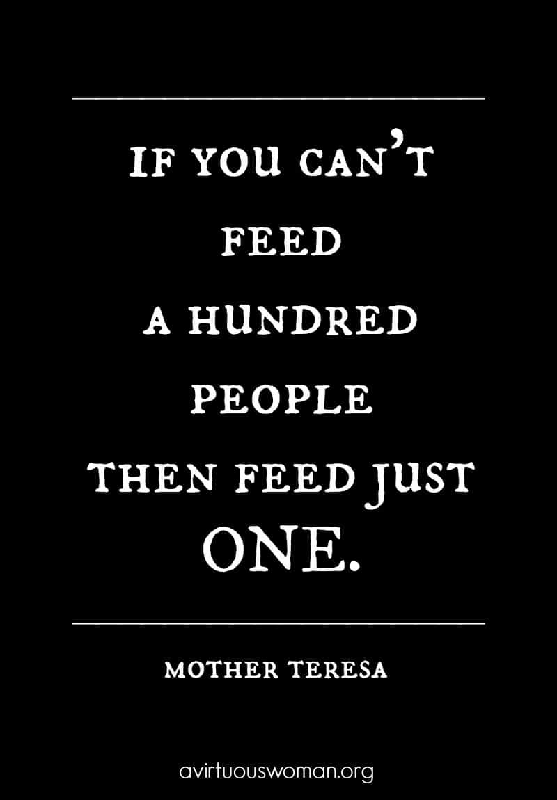 If you can't feed a hundred people, just feed one. - Mother Teresa @ AVirtuousWoman.org