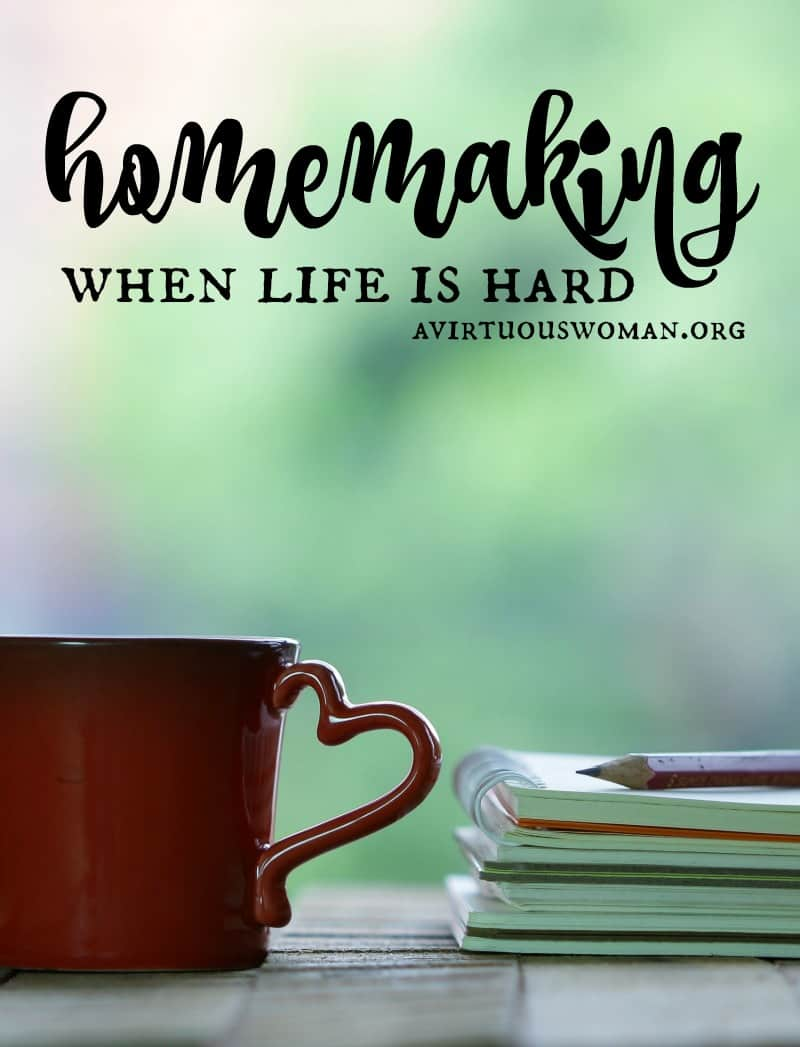 Homemaking When Life is Hard @ AVirtuousWoman.org