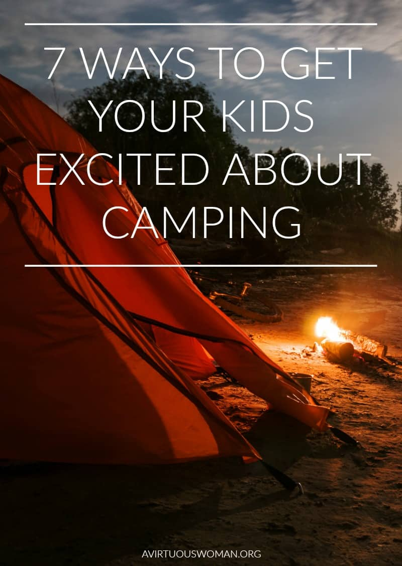 7 Ways to Get Your Kids Excited About Camping @ AVirtuousWoman.org
