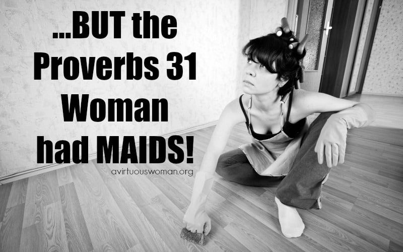 But the Proverbs 31 Woman had Maidservants!