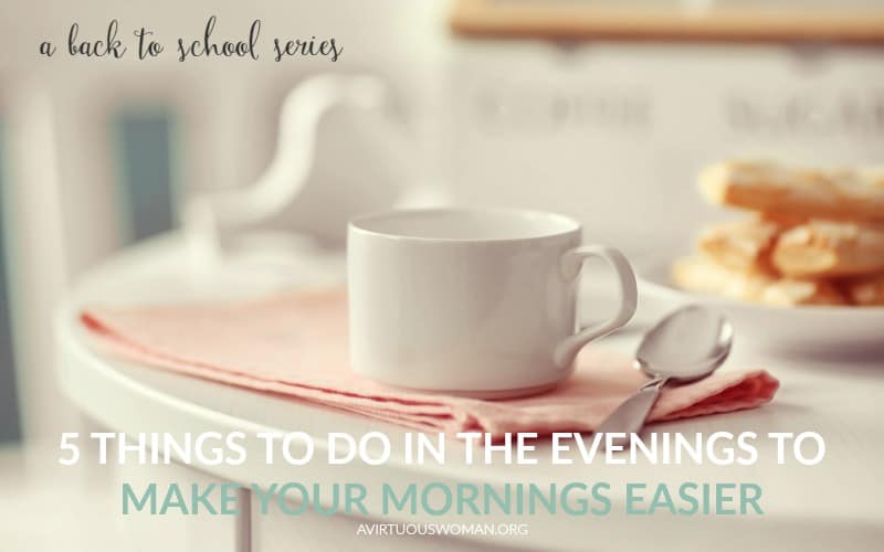 5 Things to Do in the Evenings to Make the Mornings Easier {Back to School} @ AVirtuousWoman.org