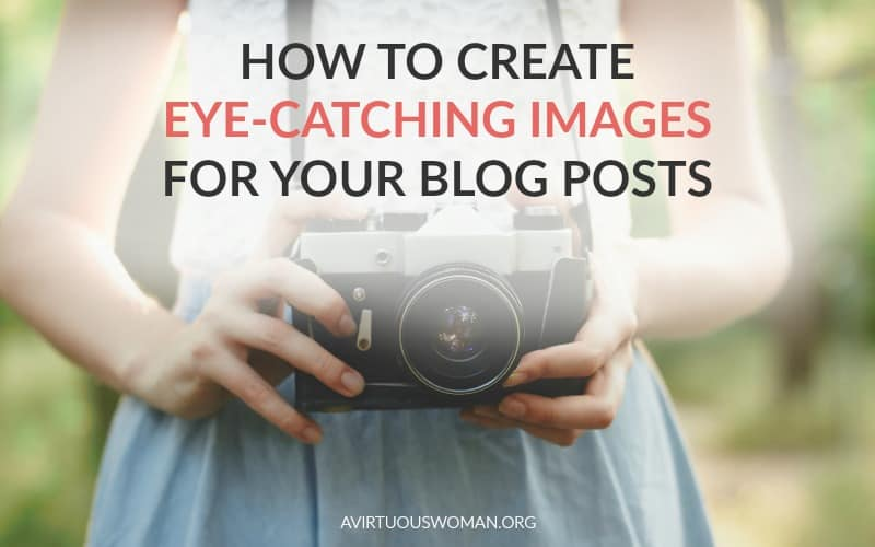 How to Create Eye Catching Images for Your Blog Posts @ AVirtuousWoman.org