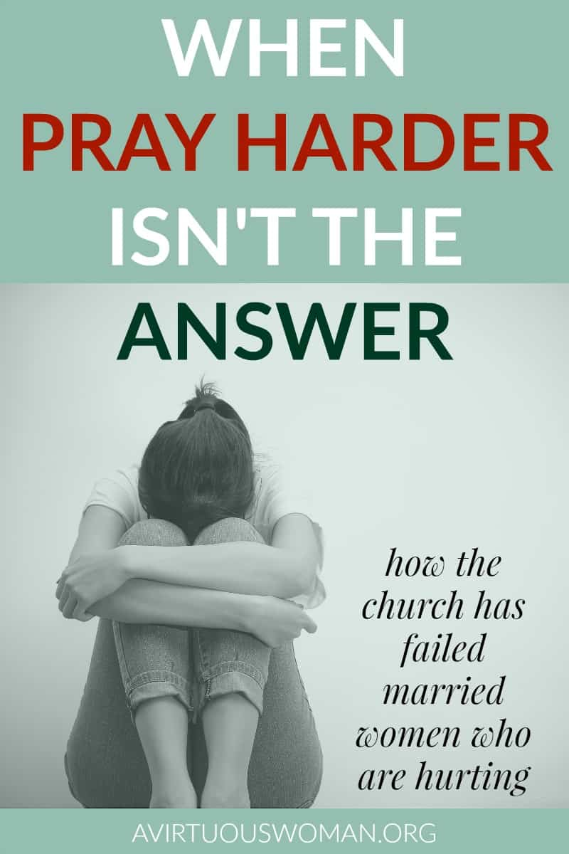 When Pray Harder isn't the Answer: How the Church has Failed Married Women who are Hurting @ AVirtuousWoman.org