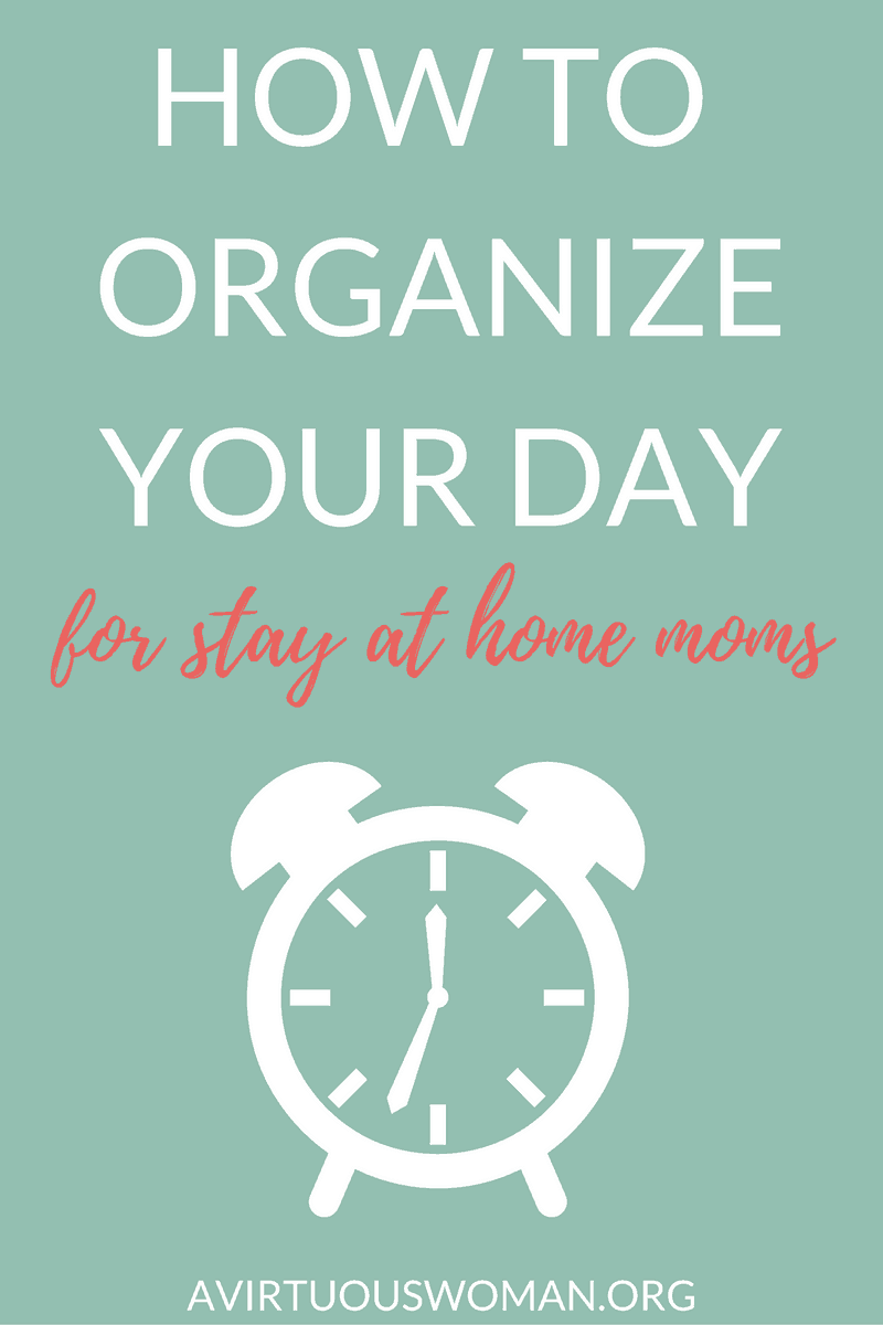 How to Organize Your Day for Stay at Home Moms @ AVirtuousWoman.org
