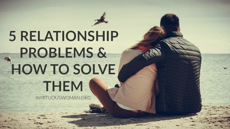 5 Relationship Problems and How to Solve Them @ AVirtuousWoman.org