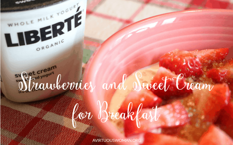 Strawberries and Sweet Cream for Breakfast @ AVirtuousWoman.org