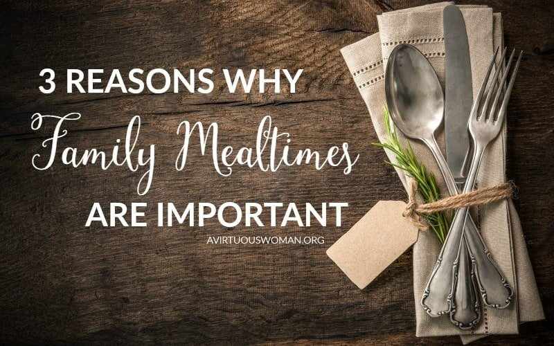 3 Reasons Why Family Mealtimes are Important @ AVirtuousWoman.org