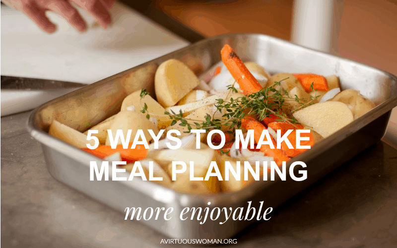 5 Ways to Make Meal Planning More Enjoyable @ AVirtuousWoman.org