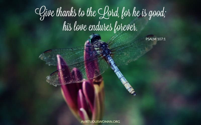 Give thanks to the LORD, for he is good; his love endures forever. Psalm 107:1 @ AVirtuousWoman.org