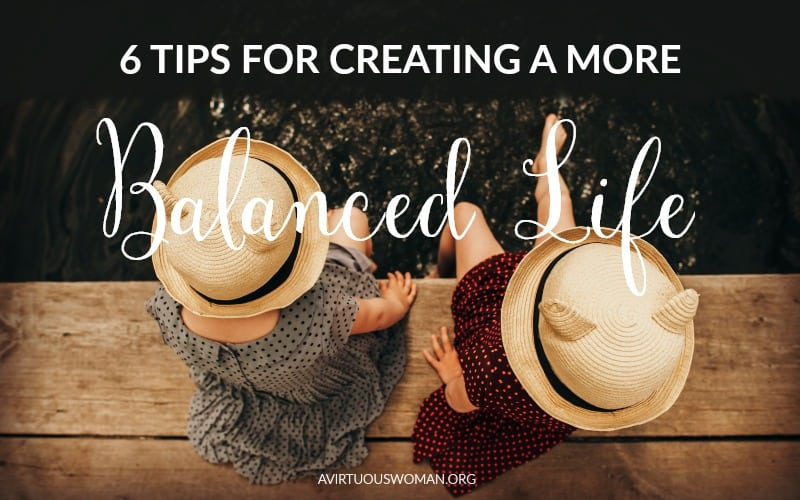 6 Tips for Creating a More Balanced Life @ AVirtuousWoman.org