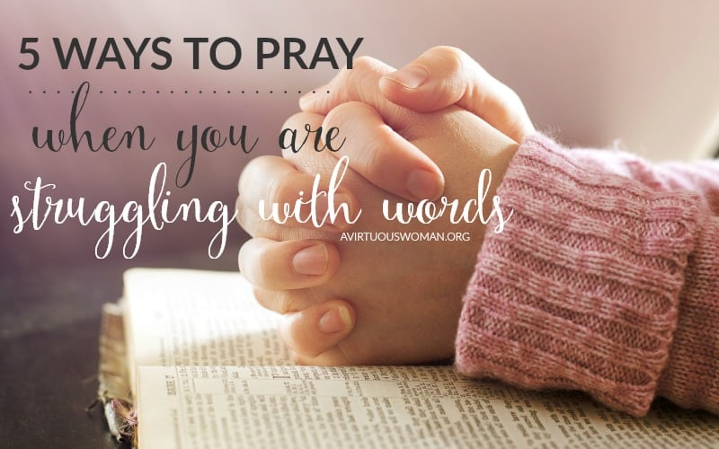 5 Ways to Pray when You are Struggling with Words @ AVirtuousWoman.org