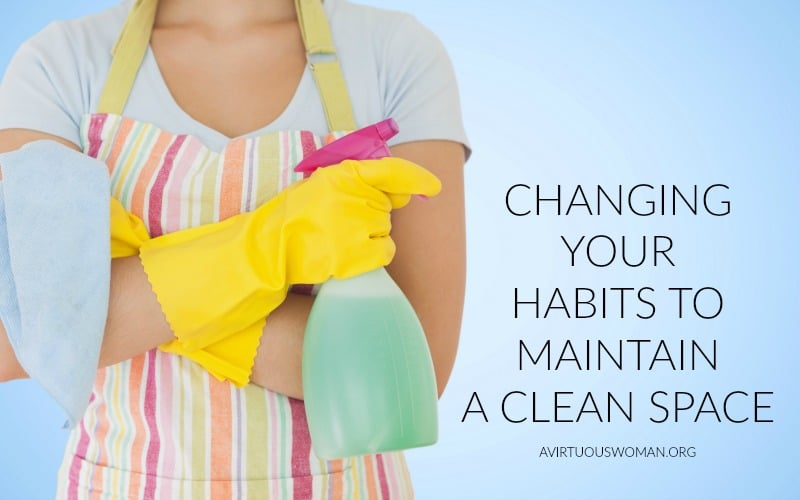 Changing Your Habits to Maintain a Clean Space @ AVirtuousWoman.org