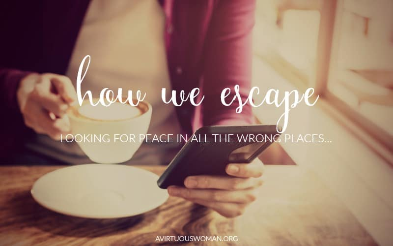 How We Escape... looking for peace in all the wrong places. @ AVirtuousWoman.org #ATimeToClean #declutter