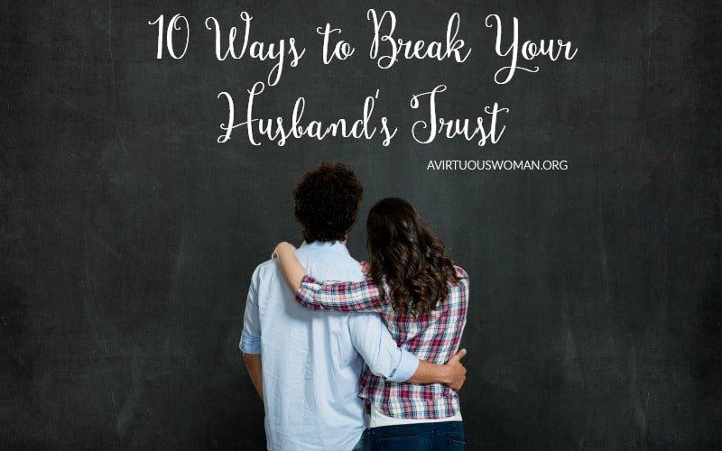 10 Ways to Break Your Husband's Trust @ AVirtuousWoman.org