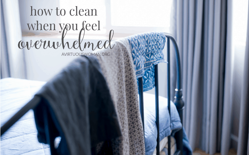 How to Clean When You Feel Overwhelmed @ AVirtuousWoman.org