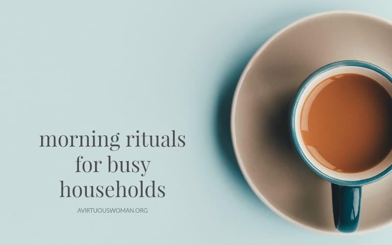 Morning Rituals for Busy Households @ AVirtuousWoman.org