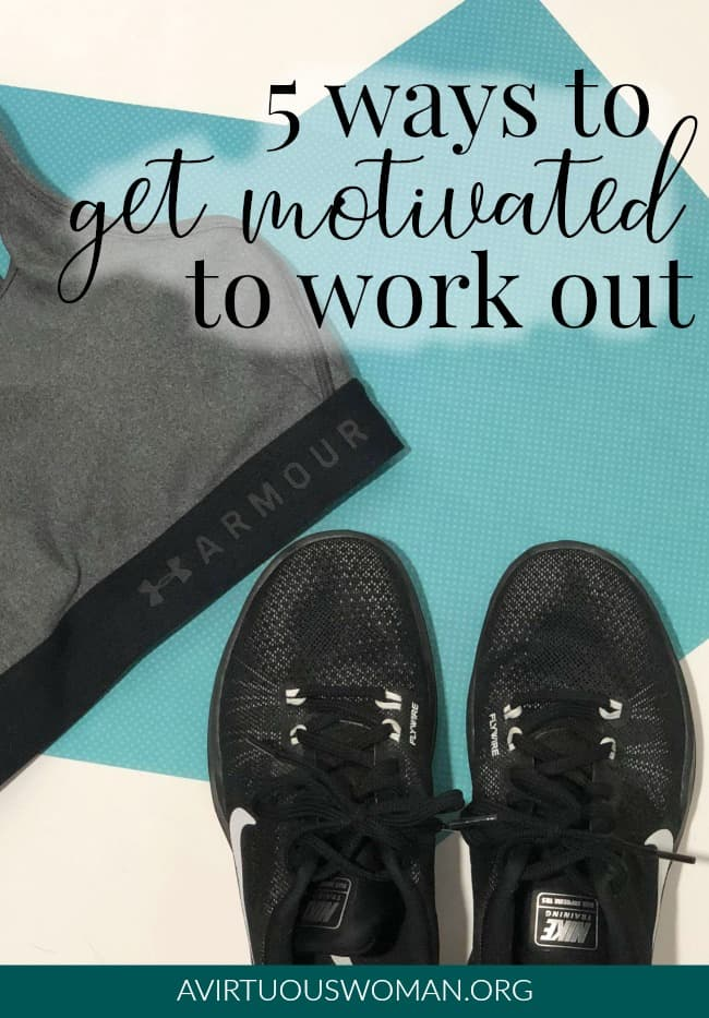 5 Ways to Get Motivated to Work Out @ AVirtuousWoman.org