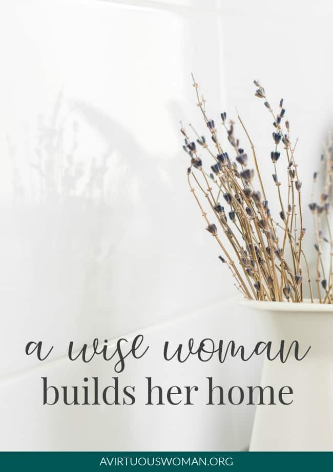 A Wise Woman Builds Her Home @ AVirtuousWoman.org