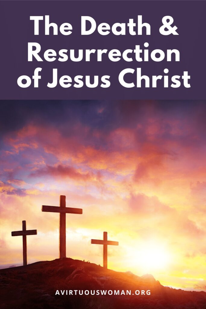The Death and Resurrection of Jesus Christ @ AVirtuousWoman.org