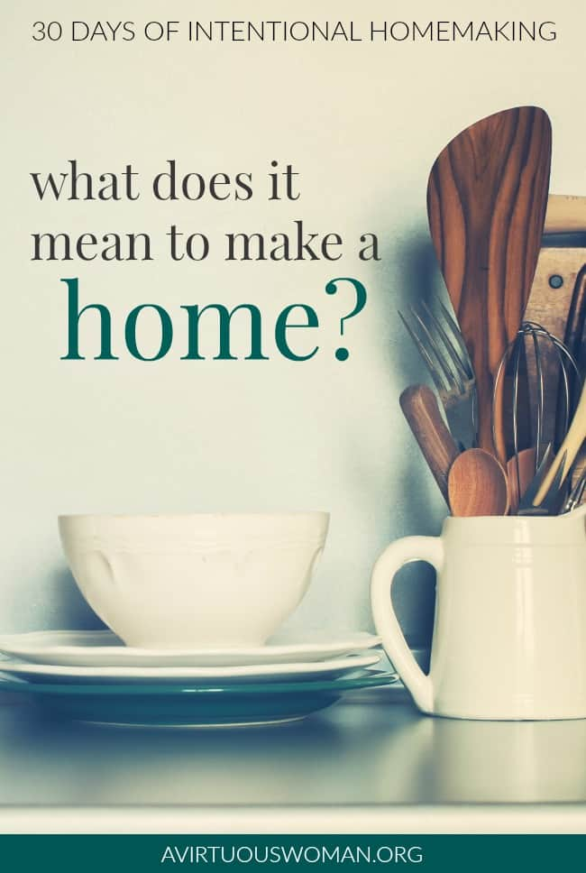 What Does It Mean to Make a Home @ AVirtuousWoman.org #homemaking #proverbs31