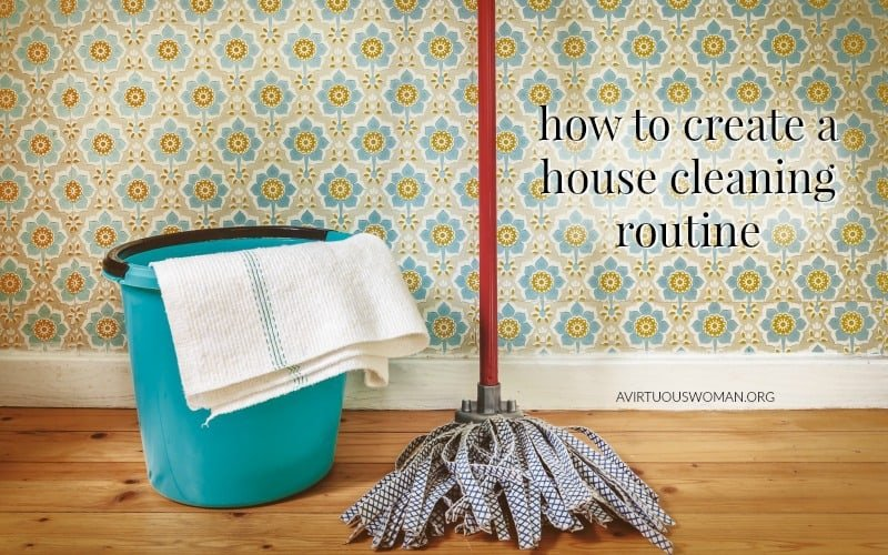 How to Create a House Cleaning Routine @ AVirtuousWoman.org