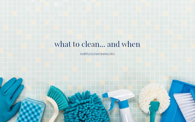 What to Clean and When | Proverbs 31 @ AVirtuousWoman.org