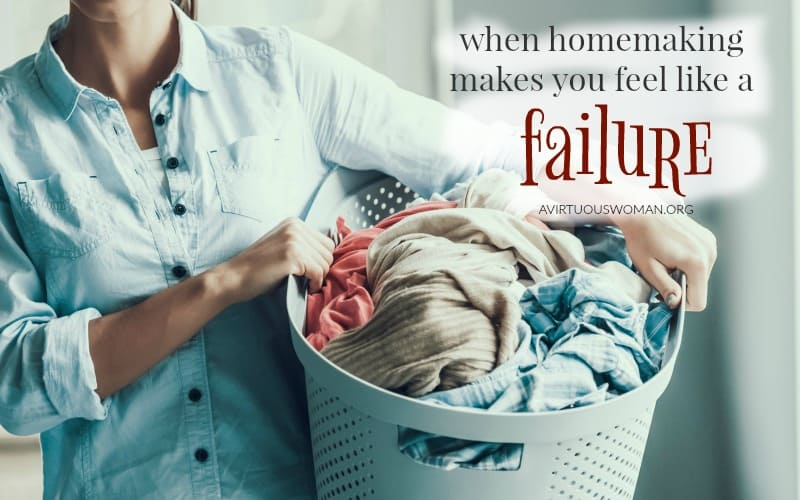 When Homemaking Makes You Feel Like a Failure @ AVirtuousWoman.org