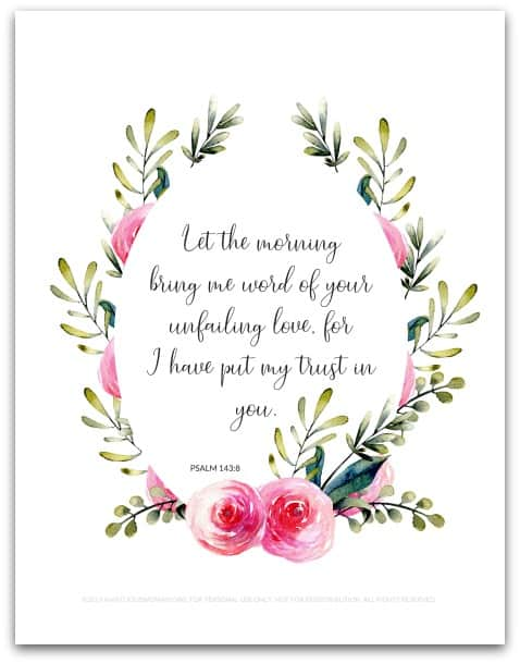 "Free Printable | Psalm 143:8 ""Let the morning bring me word of your unfailing love, for I have put my trust in you. Show me the way I should go, for to you I entrust my life."" @ AVirtuousWoman.org"